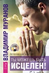 Ты можешь быть исцелен! Авторский курс целителя Владимира Муранова